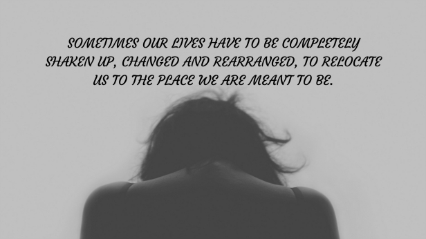 Sometimes our lives have to be completely shaken up, changed and rearranged, to relocate us to the place we are meant to be.